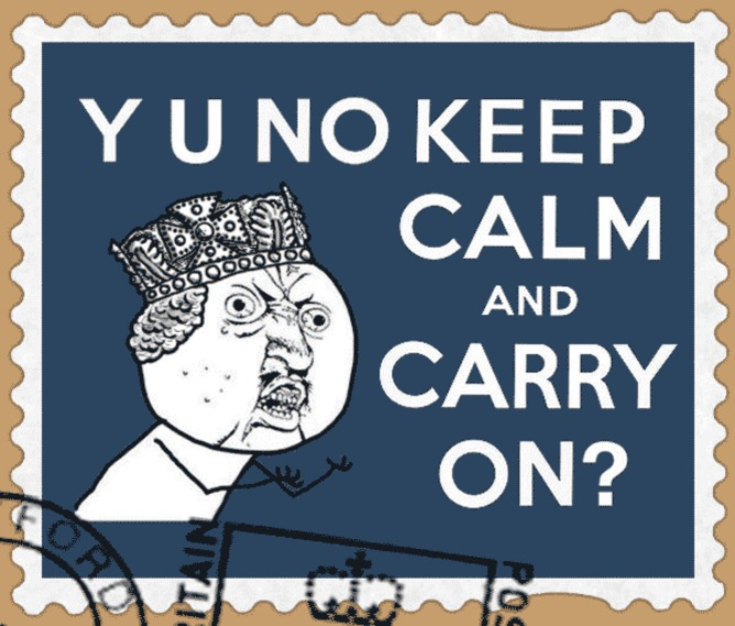 The 'Y U NO' meme combined with the 'Keep Calm and Carry On' poster. | Reddit